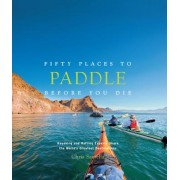 Fifty Places to Paddle Before You Die: Kayaking and Rafting Experts Share the World's Greatest Destinations, Hardcover