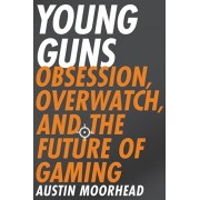 Young Guns: Obsession, Overwatch, and the Future of Gaming, Paperback/Austin Moorhead