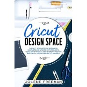 Cricut Design Space: The Best Resource for Beginners, Complete and Updated with Projects, Ideas, Tips & Tricks. A Step by Step Guide for Ma, Paperback/Jolene Freeman