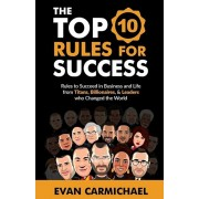 The Top 10 Rules for Success: Rules to Succeed in Business and Life from Titans, Billionaires, & Leaders Who Changed the World., Paperback/Evan Carmichael
