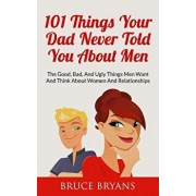 101 Things Your Dad Never Told You about Men: The Good, Bad, and Ugly Things Men Want and Think about Women and Relationships, Paperback/Bruce Bryans