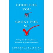 Good for You, Great for Me: Finding the Trading Zone and Winning at Win-Win Negotiation, Hardcover