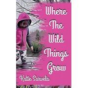 Where The Wild Things Grow, Hardcover/Katie Sarvela