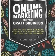 Online Marketing for Your Craft Business: How to Get Your Handmade Products Discovered, Shared and Sold on the Internet, Paperback/Hilary Pullen