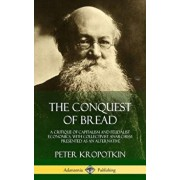 The Conquest of Bread: A Critique of Capitalism and Feudalist Economics, with Collectivist Anarchism Presented as an Alternative (Hardcover)/Peter Kropotkin