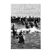 The Biggest Battles of the Pacific Theater: The History of the Decisive Campaigns That Led to Victory Over Japan in World War II, Paperback/Charles River Editors