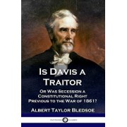 Is Davis a Traitor: ...or Was the Secession of the Confederate States a Constitutional Right Previous to the Civil War of 1861?, Paperback/Albert Taylor Bledsoe