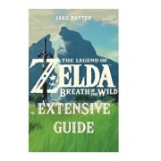 The Legend of Zelda: Breath of the Wild Extensive Guide: Shrines, Quests, Strategies, Recipes, Locations, How Tos and More, Paperback/Jake Baxter