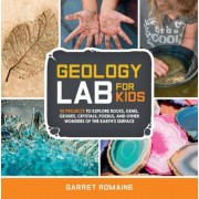 Geology Lab for Kids: 52 Projects to Explore Rocks, Gems, Geodes, Crystals, Fossils, and Other Wonders of the Earth's Surface, Paperback