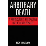 Arbitrary Death: A Prosecutor's Perspective on the Death Penalty, Paperback/Rick Unklesbay