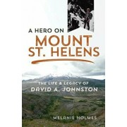 A Hero on Mount St. Helens: The Life and Legacy of David A. Johnston, Paperback/Melanie Holmes