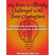 My Brain is Officially Challenged With These Cryptograms: This humorous cryptoquote puzzle book is sure to get your brain working, Paperback/Mohammad Barlow