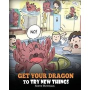 Get Your Dragon To Try New Things: Help Your Dragon To Overcome Fears. A Cute Children Story To Teach Kids To Embrace Change, Learn New Skills, Try Ne, Paperback/Steve Herman