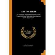 The Tree of Life: An Expose of Physical Regenesis on the Three-Fold Plane of Bodily, Chemical and Spiritual Operation, Paperback/George W. Carey