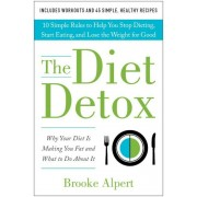 The Diet Detox: Why Your Diet Is Making You Fat and What to Do about It: 10 Simple Rules to Help You Stop Dieting, Start Eating, and L, Hardcover