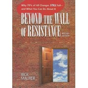 Beyond the Wall of Resistance: Why 70% of All Changes Still Fail - And What You Can Do about It, Paperback/Rick Maurer