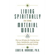 Living Spiritually in the Material World: The Lost Wisdom for Finding Inner Peace, Satisfaction, and Lasting Enthusiasm in Earthly Pursuits, Hardcover/Lewis M. Andrews Ph. D.