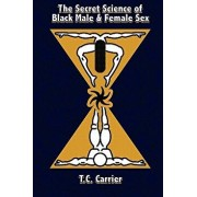 The Secret Science of Black Male and Female Sex: The Secret Science of Sex. Where the Physical Body Transcends Into the Spiritual Dimension., Paperback/MR T. C. Carrier