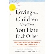 Loving Your Children More Than You Hate Each Other: Powerful Tools for Navigating a High-Conflict Divorce, Paperback