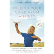 Freeing Your Child from Anxiety: Practical Strategies to Overcome Fears, Worries, and Phobias and Be Prepared for Life--From Toddlers to Teens, Paperback