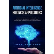 Artificial Intelligence Business Applications: A New Approach to AI and Machine Learning in Modern Business and Marketing, for Beginners and Advanced, Paperback/John Medicine