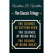 The Science of Getting Rich, the Science of Being Well, the Science of Being Great - The Classic Wallace D. Wattles Trilogy/Wallace D. Wattles