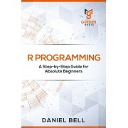 R Programming: A Step-by-Step Guide for Absolute Beginners, Paperback/Daniel Bell