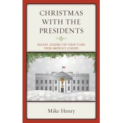 Christmas With the Presidents. Holiday Lessons for Today's Kids from America's Leaders, Hardback/Mike Henry