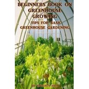 Beginners Book on Greenhouse Growing: Tips for Basic Greenhouse Gardening, Paperback/Beverly Hill