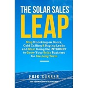 The Solar Sales Leap: Stop Knocking on Doors, Cold Calling, and Buying Leads and Start Using the Internet to Grow Your Solar Energy Business, Paperback/Erik Curren