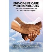 End-Of-Life Care with Essential Oils: Your Guide to Compassionate Care for Loved Ones and Their Caregivers, Paperback/Dr Scott a. Johnson