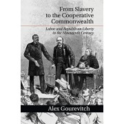 From Slavery to the Cooperative Commonwealth: Labor and Republican Liberty in the Nineteenth Century, Paperback/Alex Gourevitch