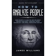 How to Analyze People: Dark Psychology - Dark Secrets to Analyze and Influence Anyone Using Body Language, Human Psychology, Subliminal Persu, Hardcover/James W. Williams