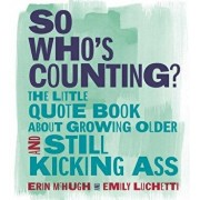 So Who's Counting?: The Little Quote Book about Growing Older and Still Kicking Ass, Hardcover/Erin McHugh