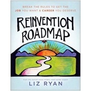 Reinvention Roadmap: Break the Rules to Get the Job You Want and Career You Deserve, Paperback/Liz Ryan