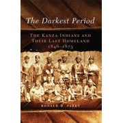 The Darkest Period: The Kanza Indians and Their Last Homeland, 1846-1873/Ronald D. Parks