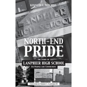 North-End Pride: The Story of Lanphier High School, Its People and Community, Paperback/Kenneth C. Mitchell