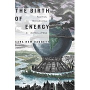 Birth of Energy. Fossil Fuels, Thermodynamics, and the Politics of Work, Paperback/Cara New Daggett