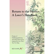 Return to the Mother: A Lover's Handbook: Poems of Self Remembering and Self Observation Inspired by Lao Tsu's Tao Te Ching, Paperback