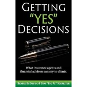 Getting Yes Decisions: What Insurance Agents and Financial Advisors Can Say to Clients., Paperback/Bernie De Souza