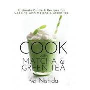 Cook with Matcha and Green Tea: Ultimate Guide & Recipes for Cooking with Matcha and Green Tea, Hardcover/Kei Nishida