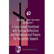 40 Days of Lent Journey to Easter: : A Daily Gospel Devotional with Spiritual Reflections and Meditations and Prayers for the Lenten Seasons, Paperback/Catholic Common Prayers