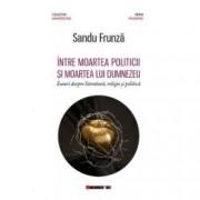 Intre moartea politicii si moartea lui Dumnezeu - Eseuri despre literatura religie si politica