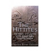 The Hittites: The History and Legacy of the Bronze Age's Forgotten Empire, Paperback/Charles River Editors