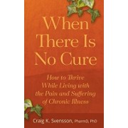 When There Is No Cure: How to Thrive While Living with the Pain and Suffering of Chronic Illness, Paperback/Craig K. Svensson