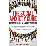 The Social Anxiety Cure: Defeat Shyness & Anxiety Forever: Discover How to Reduce Stress and Prevent Depression in Just 7 Days, Even if You're, Hardcover/Steven Frank