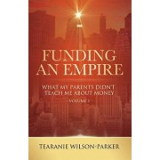 Funding an Empire, Volume 1: What My Parents Didn't Teach about Money, Paperback/Tearanie Wilson-Parker
