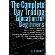 The Complete Day Trading Education for Beginners: A Course Book to Successfully Setup & Learn the Rules, Secrets, Techniques, Psychology, Systems & St, Paperback/Neil Hoechlin