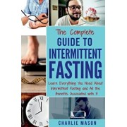 The Complete Guide to Intermittent Fasting: Learn Everything You Need about Intermittent Fasting and All the Benefits Associated with It, Paperback/Charlie Mason