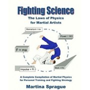 Fighting Science: The Laws of Physics for Martial Artists (Revised and Expanded), Paperback/Martina Sprague